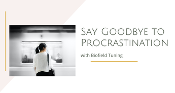 Say Goodbye to Procrastination with Biofield Tuning